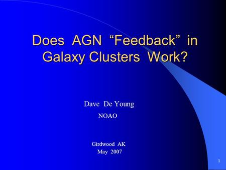 "1 Does AGN ""Feedback"" in Galaxy Clusters Work? Dave De Young NOAO Girdwood AK May 2007."