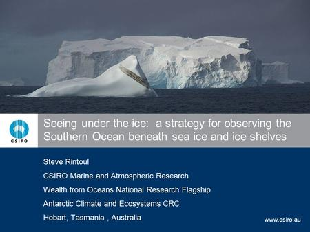 Www.csiro.au Seeing under the ice: a strategy for observing the Southern Ocean beneath sea ice and ice shelves Steve Rintoul CSIRO Marine and Atmospheric.