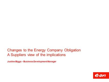 Changes to the Energy Company Obligation A Suppliers view of the implications Justine Biggs – Business Development Manager.