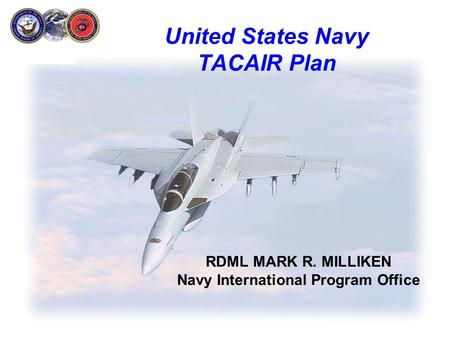 United States Navy TACAIR Plan RDML MARK R. MILLIKEN Navy International Program Office.