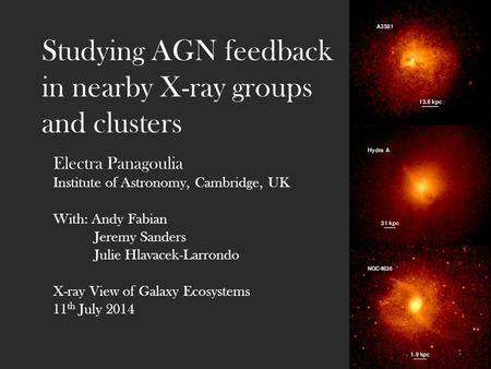 Studying AGN feedback in nearby X-ray groups and clusters Electra Panagoulia Institute of Astronomy, Cambridge, UK With: Andy Fabian Jeremy Sanders Julie.