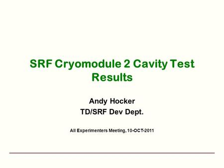 SRF Cryomodule 2 Cavity Test Results Andy Hocker TD/SRF Dev Dept. All Experimenters Meeting, 10-OCT-2011.