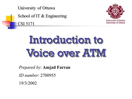 Introduction to Voice over ATM University of Ottawa School of IT & Engineering CSI 5171 Prepared by: Amjad Farran ID number: 2700955 19/3/2002.