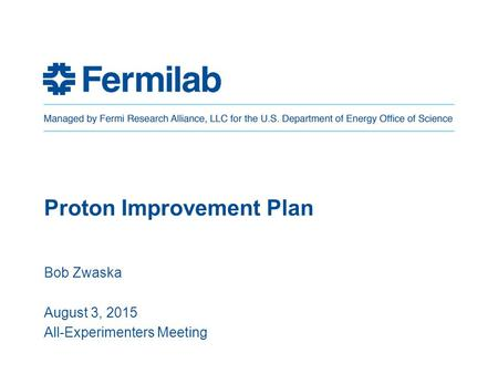 Proton Improvement Plan Bob Zwaska August 3, 2015 All-Experimenters Meeting.