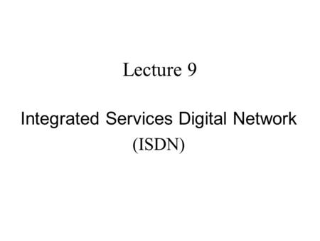Lecture 9 Integrated Services Digital Network (ISDN)