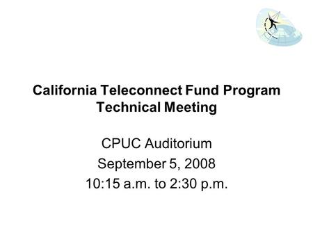 California Teleconnect Fund Program Technical Meeting CPUC Auditorium September 5, 2008 10:15 a.m. to 2:30 p.m.