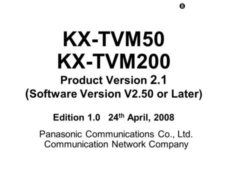 KX-TVM50 KX-TVM200 Product Version 2.1 ( Software Version V2.50 or Later) Edition 1.0 24 th April, 2008 Panasonic Communications Co., Ltd. Communication.