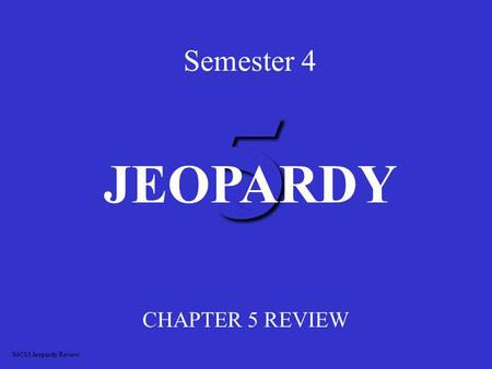 5 Semester 4 CHAPTER 5 REVIEW JEOPARDY S4C05 Jeopardy Review.