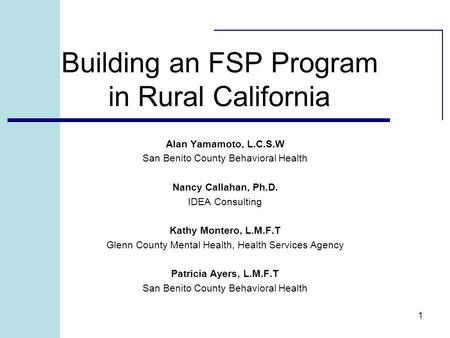 1 Building an FSP Program in Rural California Alan Yamamoto, L.C.S.W San Benito County Behavioral Health Nancy Callahan, Ph.D. IDEA Consulting Kathy Montero,