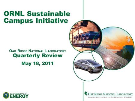 ORNL Sustainable Campus Initiative O AK R IDGE N ATIONAL L ABORATORY Quarterly Review May 18, 2011.