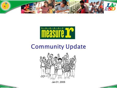 "Jan 31, 2005 Community Update. Jan 31, 2005 Thanks to the voters… Measure R passed with over 63% of the vote $3.87 billion for ""the Safe and Healthy Neighborhood."