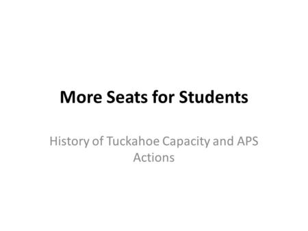 More Seats for Students History of Tuckahoe Capacity and APS Actions.