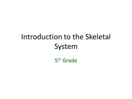 Introduction to the Skeletal System 5 th Grade. Are bones in your body alive? What are they made of? YES! The bones in your body are alive – Made of tissues.