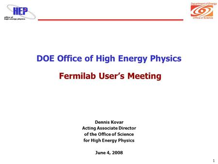 Department of Energy Office of Science 1 DOE Office of High Energy Physics Fermilab User's Meeting Dennis Kovar Acting Associate Director of the Office.