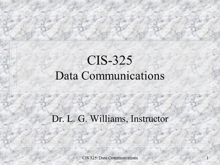 CIS 325: Data Communications1 CIS-325 Data Communications Dr. L. G. Williams, Instructor.