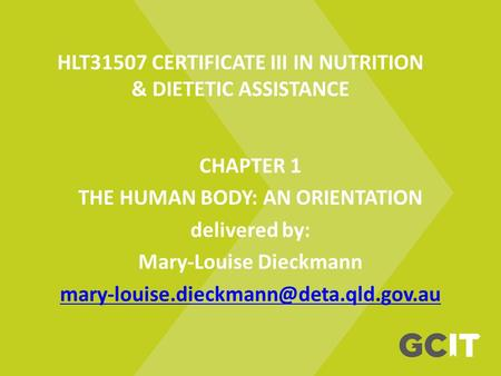 HLT31507 CERTIFICATE III IN NUTRITION & DIETETIC ASSISTANCE CHAPTER 1 THE HUMAN BODY: AN ORIENTATION delivered by: Mary-Louise Dieckmann