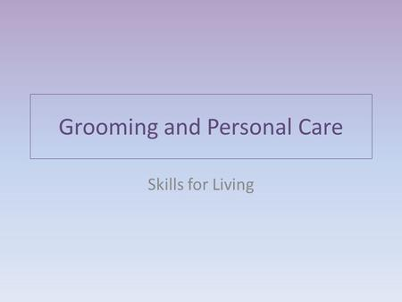 Grooming and Personal Care Skills for Living. Physical Appearance Taking care of your physical appearance affects the way other people see you. It also.