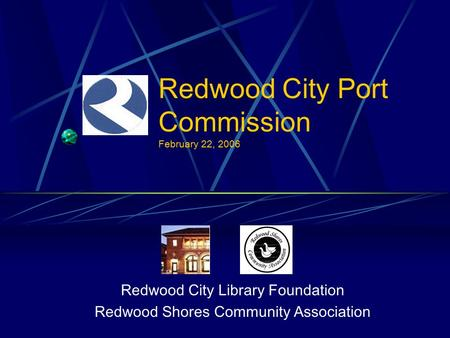 Redwood City Port Commission February 22, 2006 Redwood City Library Foundation Redwood Shores Community Association.