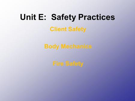 Unit E: Safety Practices Client Safety Body Mechanics Fire Safety.