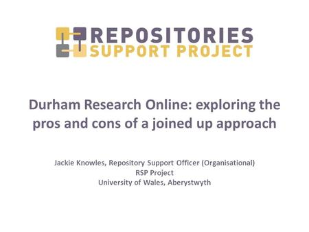 Durham Research Online: exploring the pros and cons of a joined up approach Jackie Knowles, Repository Support Officer (Organisational) RSP Project University.