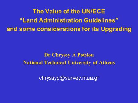 "The Value of the UN/ECE ""Land Administration Guidelines"" and some considerations for its Upgrading Dr Chryssy A Potsiou National Technical University of."