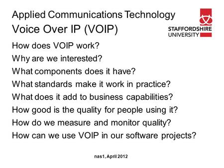 Applied Communications Technology Voice Over IP (VOIP) nas1, April 2012 How does VOIP work? Why are we interested? What components does it have? What standards.