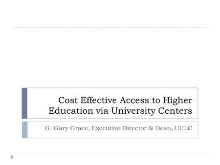 Cost Effective Access to Higher Education via University Centers G. Gary Grace, Executive Director & Dean, UCLC.