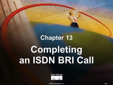 © 1999, Cisco Systems, Inc. 13-1 Chapter 13 Completing an ISDN BRI Call.