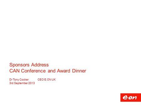 Sponsors Address CAN Conference and Award Dinner Dr Tony CockerCEO E.ON UK 3rd September 2013.
