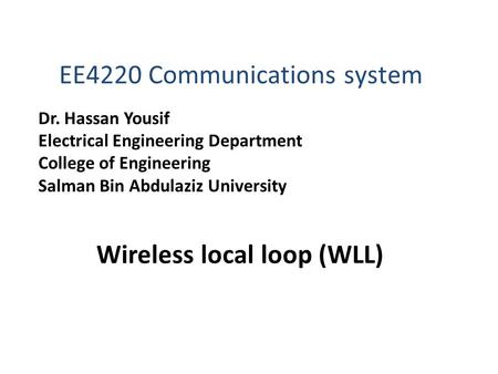 Wireless local loop (WLL) EE4220 Communications system Dr. Hassan Yousif Electrical Engineering Department College of Engineering Salman Bin Abdulaziz.