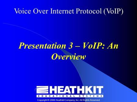 Voice Over Internet Protocol (VoIP) Copyright © 2006 Heathkit Company, Inc. All Rights Reserved Presentation 3 – VoIP: An Overview.
