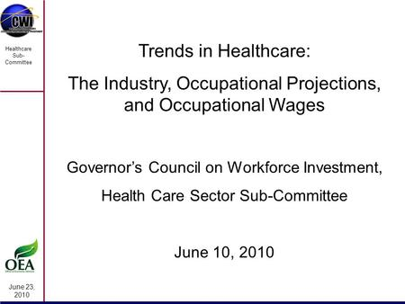 June 23, 2010 Healthcare Sub- Committee Trends in Healthcare: The Industry, Occupational Projections, and Occupational Wages Governor's Council on Workforce.