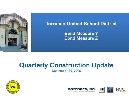 Torrance Unified School District Bond Measure Y Bond Measure Z Quarterly Construction Update September 30, 2009.