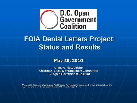 FOIA Denial Letters Project: Status and Results May 20, 2010 James A. McLaughlin* Chairman, Legal & Enforcement Committee D.C. Open Government Coalition.
