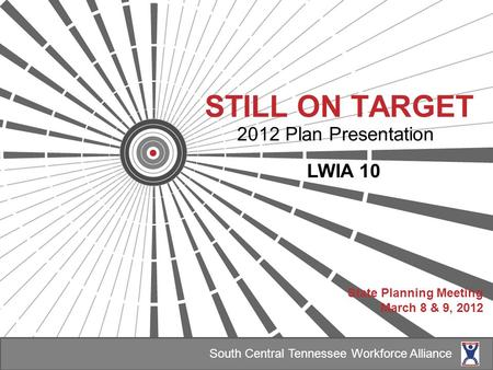 STILL ON TARGET 2012 Plan Presentation LWIA 10 State Planning Meeting March 8 & 9, 2012 South Central Tennessee Workforce Alliance.