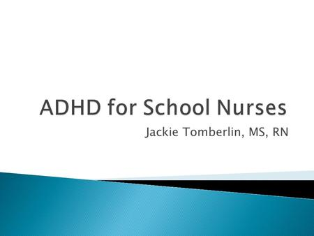 Jackie Tomberlin, MS, RN.  ADHD is the most common childhood-onset psychological disorder, estimated to affect 5- 7% of children world-wide.  It has.