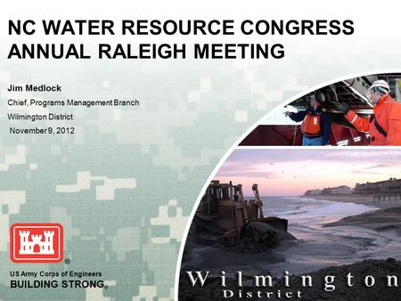 US Army Corps of Engineers BUILDING STRONG ® NC WATER RESOURCE CONGRESS ANNUAL RALEIGH MEETING Jim Medlock Chief, Programs Management Branch Wilmington.