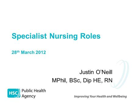 Specialist Nursing Roles 28 th March 2012 Justin O'Neill MPhil, BSc, Dip HE, RN.