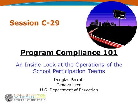 Session C-29 Program Compliance 101 An Inside Look at the Operations of the School Participation Teams Douglas Parrott Geneva Leon U.S. Department of Education.