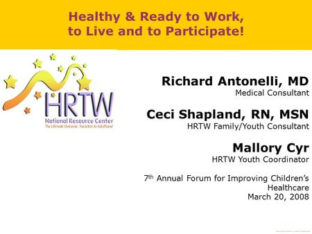 Richard Antonelli, MD Medical Consultant Ceci Shapland, RN, MSN HRTW Family/Youth Consultant Mallory Cyr HRTW Youth Coordinator 7 th Annual Forum for Improving.