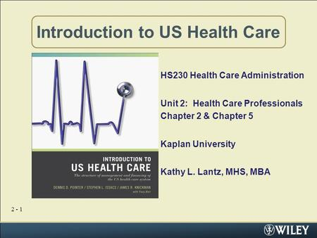 2 - 1 Introduction to US Health Care HS230 Health Care Administration Unit 2: Health Care Professionals Chapter 2 & Chapter 5 Kaplan University Kathy L.