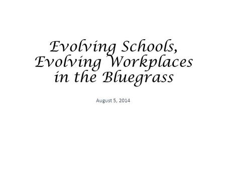 Evolving Schools, Evolving Workplaces in the Bluegrass August 5, 2014.