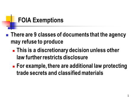 1 FOIA Exemptions There are 9 classes of documents that the agency may refuse to produce This is a discretionary decision unless other law further restricts.