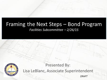 Presented By: Lisa LeBlanc, Associate Superintendent Framing the Next Steps – Bond Program Facilities Subcommittee – 2/26/15 DRAFT.