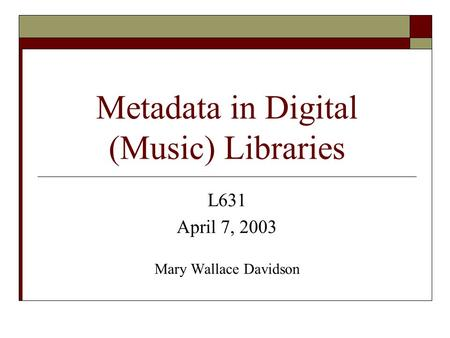 Metadata in Digital (Music) Libraries L631 April 7, 2003 Mary Wallace Davidson.