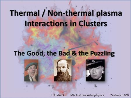 Thermal / Non-thermal plasma Interactions in Clusters The Good, the Bad & the Puzzling L. Rudnick, MN Inst. for Astrophysics, Zeldovich 100.