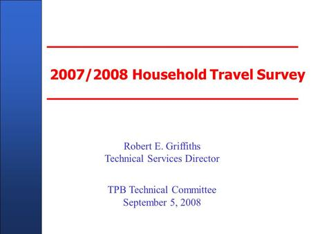 Client Name Here - In Title Master Slide 2007/2008 Household Travel Survey Robert E. Griffiths Technical Services Director TPB Technical Committee September.