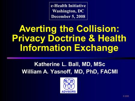 Averting the Collision: Privacy Doctrine & Health Information Exchange Katherine L. Ball, MD, MSc William A. Yasnoff, MD, PhD, FACMI e-Health Initiative.