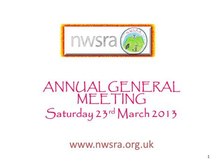 1 ANNUAL GENERAL MEETING Saturday 23 rd March 2013 www.nwsra.org.uk.