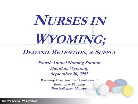 N URSES IN W YOMING; D EMAND, R ETENTION, & S UPPLY Fourth Annual Nursing Summit Sheridan, Wyoming September 20, 2007 Wyoming Department of Employment.